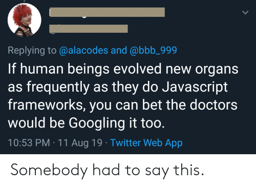 Evolved: Replying to @alacodes and @bbb_999  If human beings evolved new organs  as frequently as they do Javascript  frameworks, you can bet the doctors  would be Googling it too.  10:53 PM 11 Aug 19 Twitter Web App Somebody had to say this.