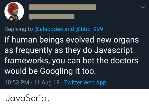 Bbb, Twitter, and Javascript: Replying to @alacodes and @bbb_999  If human beings evolved new organs  as frequently as they do Javascript  frameworks, you can bet the doctors  would be Googling it too.  10:53 PM 11 Aug 19 Twitter Web App JavaScript