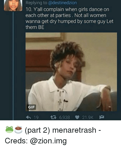 Complainer: Replying to @destinedzion  10. Y'all complain when girls dance on  each other at parties. Not all women  anna get dry humped by some guy Let  them BE  GIF  6,938  21.9K 🐸☕ (part 2) menaretrash - Creds: @zion.img