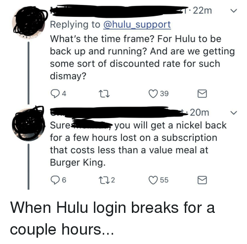 Burger King, Hulu, and Lost: Replying to @hulu support  What's the time frame? For Hulu to be  back up and running? And are we getting  some sort of discounted rate for such  dismay?  4  O 39  20m  Sure  for a few hours lost on a subscription  that costs less than a value meal at  Burger King  you will get a nickel back  V55