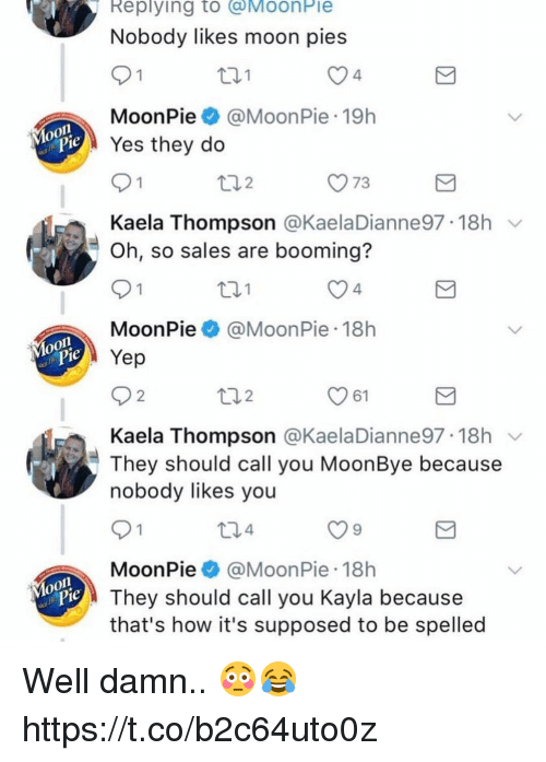 Memes, Moon, and 🤖: Replying to @MoonPie  Nobody likes moon pies  th1  4  MoonPie@MoonPie 19h  Yes they do  y73  Kaela Thompson @KaelaDianne97-18h ﹀  Oh, so sales are booming?  t01  4  MoonPie@MoonPie 18h  Yep  61  Kaela Thompson @KaelaDianne97 18h v  They should call you MoonBye because  nobody likes you  t34  MoonPie @Moon Pie-18h  They should call you Kayla because  that's how it's supposed to be spelled Well damn.. 😳😂 https://t.co/b2c64uto0z