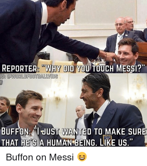 """Buffones: REPORER """"WHY DID YOU TOUCH MESSI?""""  IG QWORLDFOOTBALLVIDS  19  BUFFON:""""l JUST WANTED TO MAKE SURE  THAT HE'S A HUMAN BEING, LIKE US,""""  ALIA  1 Buffon on Messi 😆"""