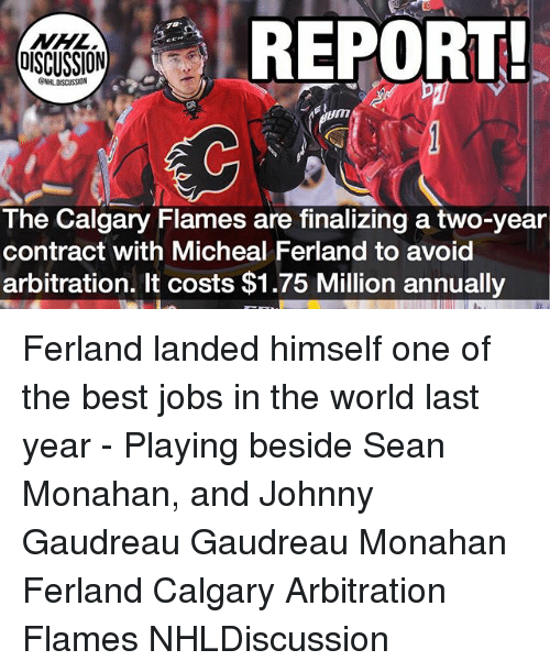 Memes, Best, and Jobs: REPORT  70  DISCUSSION  ONHLDISCUSSION  The Calgary Flames are finalizing a two-year  contract with Micheal Ferland to avoid  arbitration. It costs $1.75 Million annually Ferland landed himself one of the best jobs in the world last year - Playing beside Sean Monahan, and Johnny Gaudreau Gaudreau Monahan Ferland Calgary Arbitration Flames NHLDiscussion