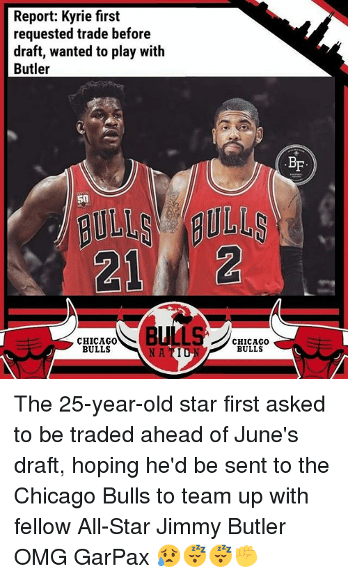 25 Years Old: Report: Kyrie first  requested trade before  draft, wanted to play with  Butler  BF  50  212  CHICAGO0  BULLS  CHICAGOo  BULLS  NA TIU The 25-year-old star first asked to be traded ahead of June's draft, hoping he'd be sent to the Chicago Bulls to team up with fellow All-Star Jimmy Butler OMG GarPax 😥😴😴✊