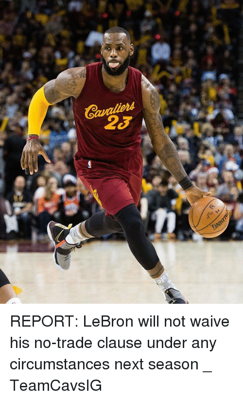Reportate: REPORT: LeBron will not waive his no-trade clause under any circumstances next season _ TeamCavsIG