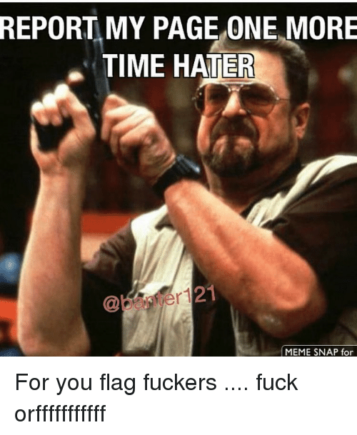 hater meme: REPORT MY PAGE ONE MORE  TIME HATER  MEME SNAP for For you flag fuckers .... fuck orfffffffffff