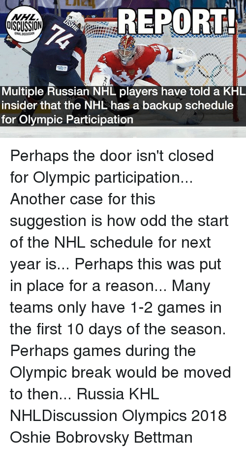 Memes, National Hockey League (NHL), and Break: REPORT  NHL  DISCUSSION  74  Multiple Russian NHL players have told a KHL  insider that the NHL has a backup schedule  for Olympic Participation Perhaps the door isn't closed for Olympic participation... Another case for this suggestion is how odd the start of the NHL schedule for next year is... Perhaps this was put in place for a reason... Many teams only have 1-2 games in the first 10 days of the season. Perhaps games during the Olympic break would be moved to then... Russia KHL NHLDiscussion Olympics 2018 Oshie Bobrovsky Bettman