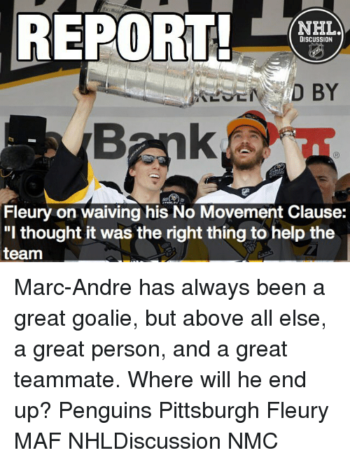 "nmc: REPORT!  NHL  DISCUSSION  D BY  Fleury on waiving his No Movement Clause:  ""I thought it was the right thing to help the  team Marc-Andre has always been a great goalie, but above all else, a great person, and a great teammate. Where will he end up? Penguins Pittsburgh Fleury MAF NHLDiscussion NMC"