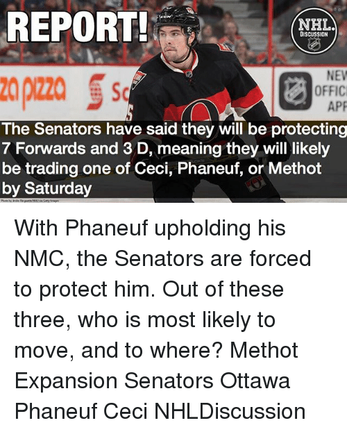 nmc: REPORT!  NHL  DISCUSSION  NEW  APP  The Senators have said they will be protecting  7 Forwards and 3D, meaning they will likely  be trading one of Ceci, Phaneuf, or Methot  by Saturday With Phaneuf upholding his NMC, the Senators are forced to protect him. Out of these three, who is most likely to move, and to where? Methot Expansion Senators Ottawa Phaneuf Ceci NHLDiscussion