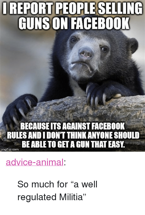 """Militia: REPORT PEOPLE SELLING  GUNS ON FACEBOOK  BECAUSEITS AGAINST FACEBOOK  RULES ANDIDONT THINK ANYONE SHOULD  BE ABLE TO GET A GUN THAT EASY.  mgflip.com <p><a href=""""http://advice-animal.tumblr.com/post/167348363453/so-much-for-a-well-regulated-militia"""" class=""""tumblr_blog"""">advice-animal</a>:</p>  <blockquote><p>So much for """"a well regulated Militia""""</p></blockquote>"""