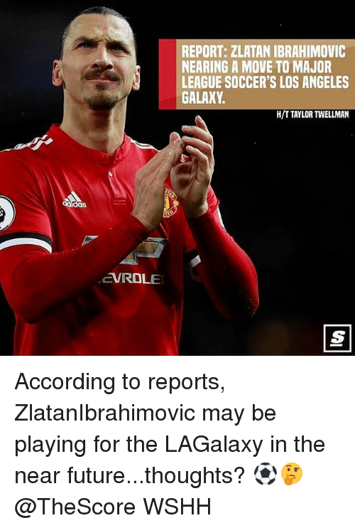 ibrahimovic: REPORT: ZLATAN IBRAHIMOVIC  NEARING A MOVE TO MAJOR  LEAGUE SOCCER'S LOS ANGELES  GALAXY  H/T TAYLOR TWELLMAN  das  EVROLE According to reports, ZlatanIbrahimovic may be playing for the LAGalaxy in the near future...thoughts? ⚽️🤔 @TheScore WSHH