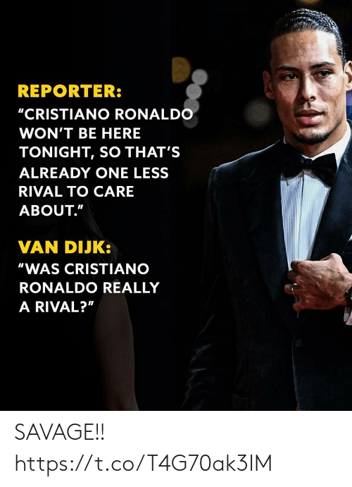 "Savage: REPORTER:  ""CRISTIANO RONALDO  WON'T BE HERE  TONIGHT, SO THAT'S  ALREADY ONE LESS  RIVAL TO CARE  ABOUT.""  VAN DIJK:  ""WAS CRISTIANO  RONALDO REALLY  A RIVAL?"" SAVAGE!! https://t.co/T4G70ak3IM"