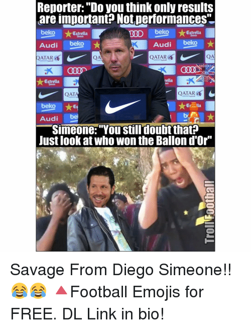 """qat: Reporter: """"Do you think only results  are important? Not,performances""""  beko  beko  Estrella  Estrella  Audi  beko  Audi  beko  I  QATAR  QATAR 4  SOCCER  nella  (Estrella  QATAR  C  QAT  beko  Audi  bel  Simeone:""""You still doubt that?  Just look at who won the Ballon d'Or"""" Savage From Diego Simeone!! 😂😂 🔺Football Emojis for FREE. DL Link in bio!"""