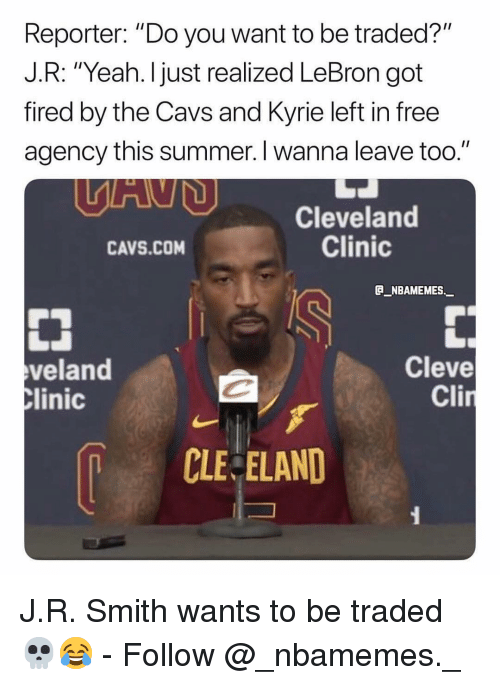 "J R Smith: Reporter: ""Do you want to be traded?""  J.R: ""Yeah. I just realized LeBron got  fired by the Cavs and Kyrie left in free  agency this summer. I wanna leave too.""  Cleveland  Clinic  CAVS.COM  _NBAMEMES  veland  Clinic  Cleve  Cl  CLE ELAND J.R. Smith wants to be traded 💀😂 - Follow @_nbamemes._"