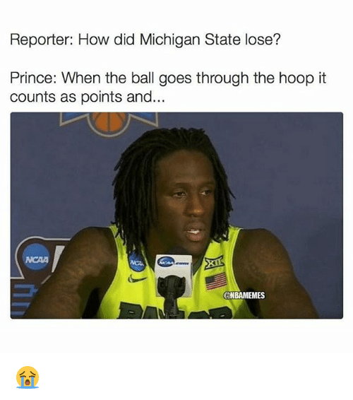 michigan state: Reporter: How did Michigan State lose?  Prince: When the ball goes through the hoop it  counts as points and...  CONBAMEMES 😭
