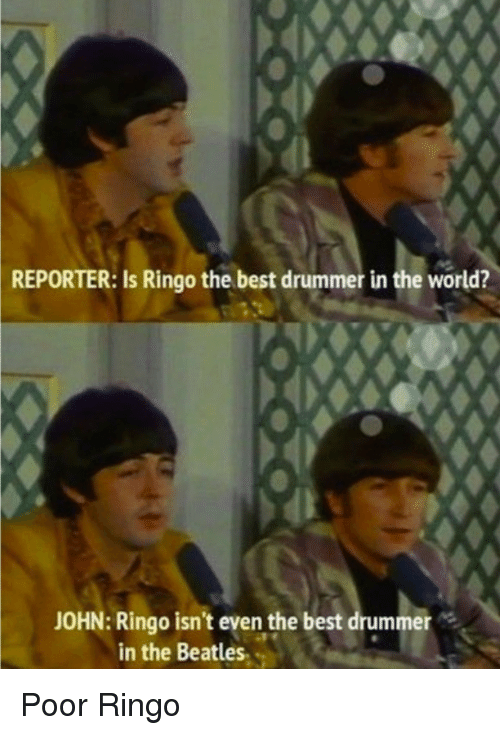 The Beatles, Beatles, and Best: REPORTER:  Is Ringo the best drummer in the world?  JOHN: Ringo isn't even the best drummer  in the Beatles. Poor Ringo