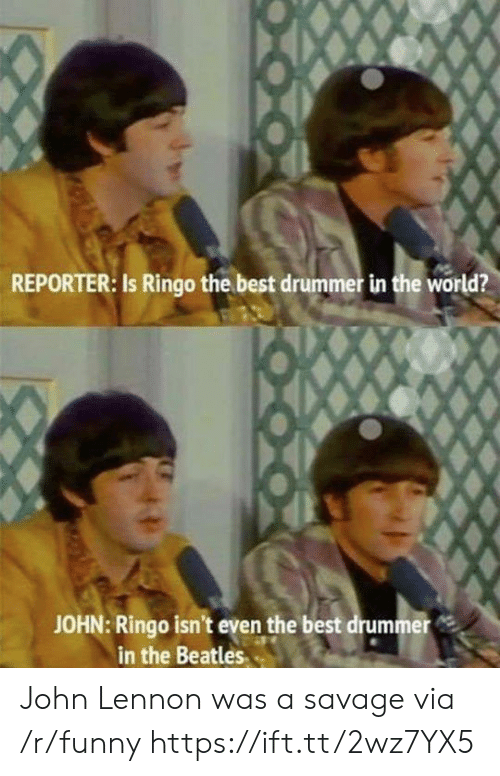 drummer: REPORTER: Is Ringo the best drummer in the world?  JOHN: Ringo isn't even the best drummer  in the Beatles John Lennon was a savage via /r/funny https://ift.tt/2wz7YX5
