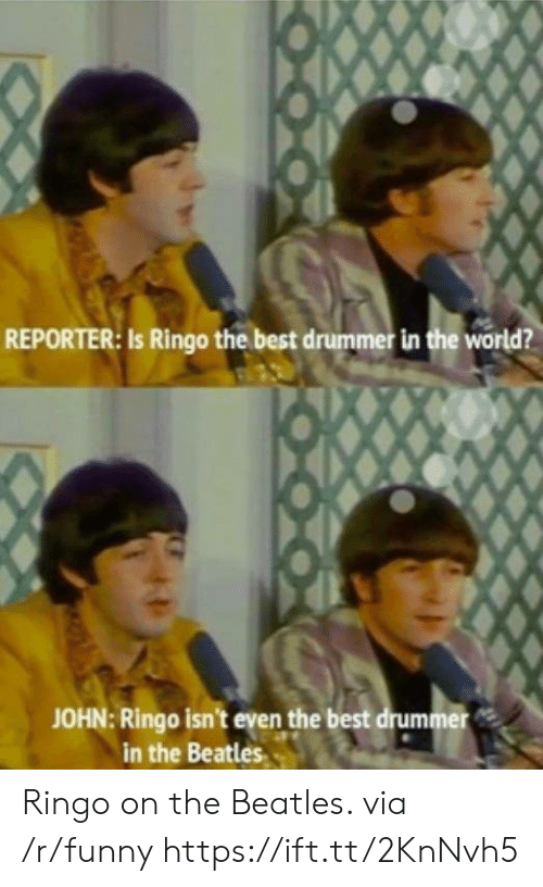 drummer: REPORTER: Is Ringo the best drummer in the world?  JOHN: Ringo isn't even the best drummer  in the Beatles Ringo on the Beatles. via /r/funny https://ift.tt/2KnNvh5