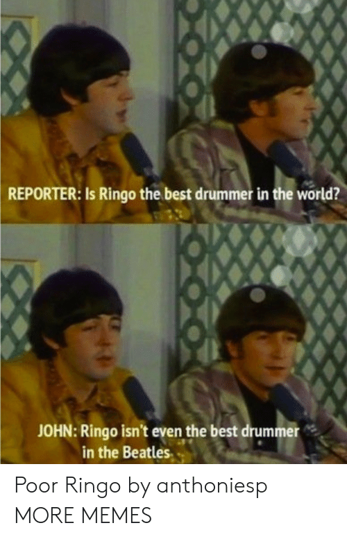 Dank, Memes, and Target: REPORTER:  Is Ringo the best drummer in the world?  JOHN: Ringo isn't even the best drummer  in the Beatles. Poor Ringo by anthoniesp MORE MEMES