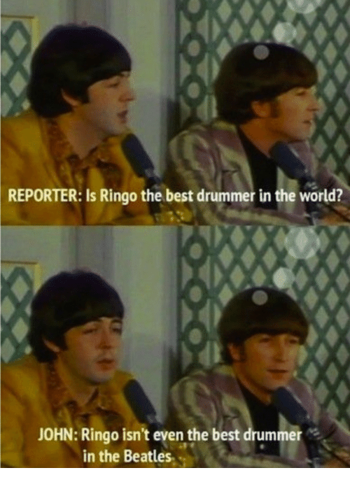 The Beatles, Beatles, and Best: REPORTER:  Is Ringo the best drummer in the world?  JOHN: Ringo isn't even the best drummer  in the Beatles.