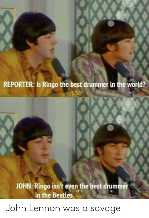 drummer: REPORTER: Is Ringo the best drummer in the world?  JOHN: Ringo isn't even the best drummer  in the Beatles John Lennon was a savage
