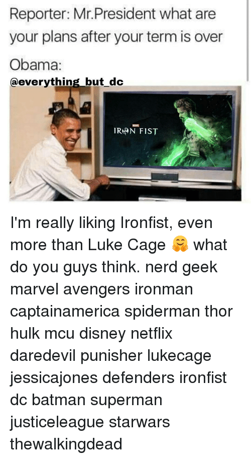 luke cage: Reporter: Mr.President what are  your plans after your term is over  Obama:  @everything but dc  MARVEL  IRAN FIST I'm really liking Ironfist, even more than Luke Cage 🤗 what do you guys think. nerd geek marvel avengers ironman captainamerica spiderman thor hulk mcu disney netflix daredevil punisher lukecage jessicajones defenders ironfist dc batman superman justiceleague starwars thewalkingdead