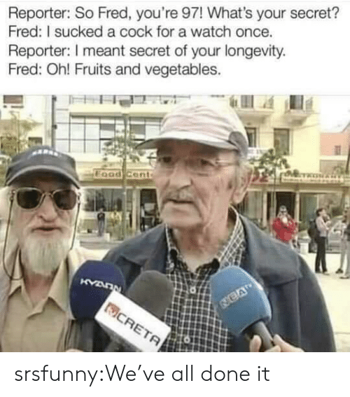 vegetables: Reporter: So Fred, you're 97! What's your secret?  Fred: I sucked a cock for a watch once.  Reporter: I meant secret of your longevity  Fred: Oh! Fruits and vegetables. srsfunny:We've all done it