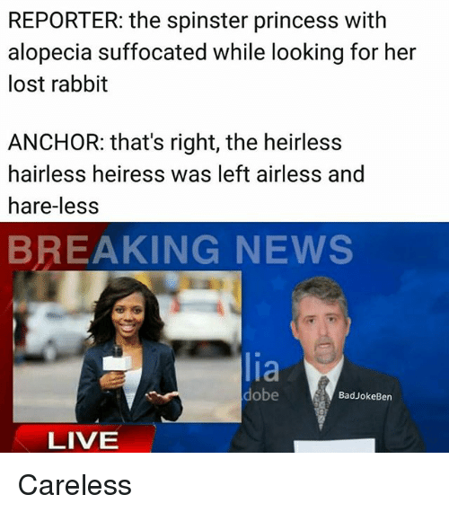 alopecia: REPORTER: the spinster princess with  alopecia suffocated while looking for her  lost rabbit  ANCHOR: that's right, the heirless  hairless heiress was left airless and  hare-les:s  BREAKING NEWS  lia  dobe  BadJokeBen  LIVE Careless