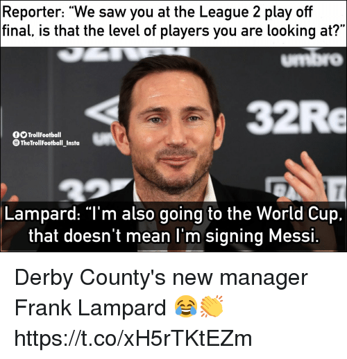 "derby: Reporter: ""We saw you at the League 2 play off  final, is that the level of players you are looking at?""  umbro  32Re  O TrollFootball  TheTrollFootball Insta  Lampard: ""T'm also going to the World Cup.  that doesn't mean l'm signing Messi Derby County's new manager Frank Lampard 😂👏 https://t.co/xH5rTKtEZm"