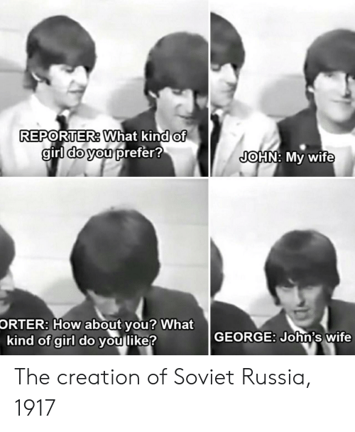 johns: REPORTER. What kind of  girl do you prefer!  JOHN: My wife  How about  kind of girl do you like?  ORTER:  you? What  GEORGE: John's wife The creation of Soviet Russia, 1917