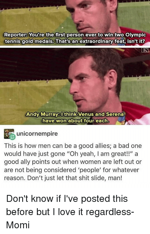 """Whateves: Reporter: You're the first person ever to win two Olympic  tennis gold medals. That's an extraordinary feat, isn't it?  Andy Murray think Venus and Serena  have won about four each.  unicornempire  This is how men can be a good allies; a bad one  would have just gone """"Oh yeah, am great!!"""" a  good ally points out when women are left out or  are not being considered 'people' for whatever  reason. Don't just let that shit slide, man! Don't know if I've posted this before but I love it regardless- Momi"""