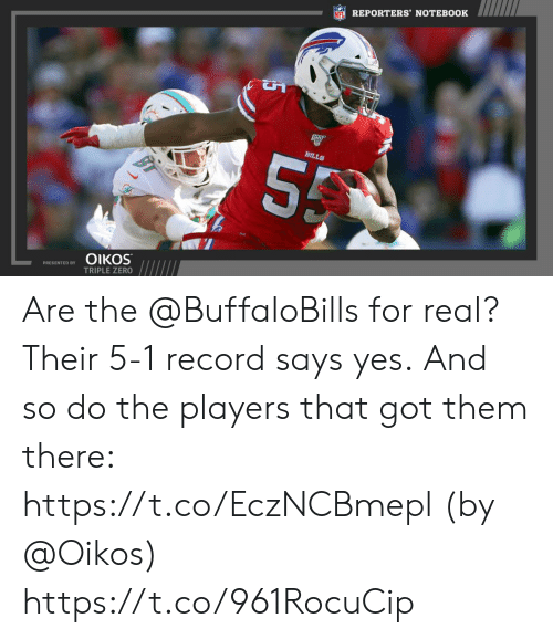 reporters: REPORTERS' NOTEBOOK  55  BILLS  OIKOS  PRESENTED BY  TRIPLE ZERO Are the @BuffaloBills for real?   Their 5-1 record says yes. And so do the players that got them there: https://t.co/EczNCBmepl (by @Oikos) https://t.co/961RocuCip