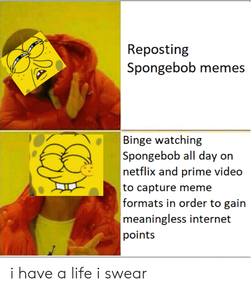 Memes A: Repostin  Spongebob memes  A  Binge watching  Spongebob all day on  netflix and prime video  to capture meme  formais in order to ain  meaningless internet  points i have a life i swear