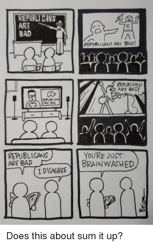 Brainwashed: REPUBLİ CANS  ARE  BAD  REPUBLILANS ARE BAD  RERUBLICANS  ARE BA  ARE SAD  REPUBLICANS  ARE BAD  YOURE JUST  BRAINWASHED  V IDISAGREE Does this about sum it up?