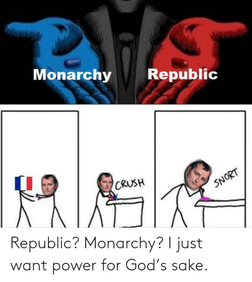 want: Republic? Monarchy? I just want power for God's sake.