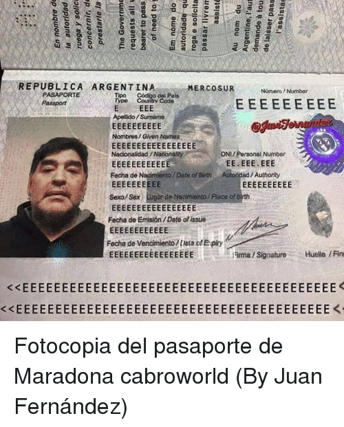 Sex, Argentina, and Date: REPUBLICA ARGENTINA  MERCOSUNomero/ Number  PASAPORTE  Passport  Tipo  Type Country Code  del Pals  Apellido Surmamo  Nombres/Given Names  DNI/ Personal Number  Nacionalidad/Nationality  Fecha de Naoimiento/ Date of Birth Autoridad/Authority  Sexo/Sex Lugar de Necimiento/ Placu of bi  Fecha de Emisión/ Dato of issue  Fecha de Vencimiento/tieta of E piry  Fima/SignatureHuella / Fin  くくEEEEEEEEEEEEEEEEEEEEEEEEEEEEEEEEEEEEEEEE Fotocopia del pasaporte de Maradona cabroworld (By Juan Fernández)