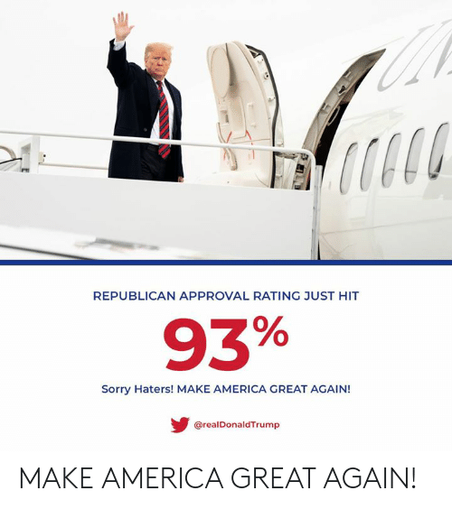 make america great again: REPUBLICAN APPROVAL RATING JUST HIT  93%  Sorry Haters! MAKE AMERICA GREAT AGAIN!  @realDonaldTrump MAKE AMERICA GREAT AGAIN!