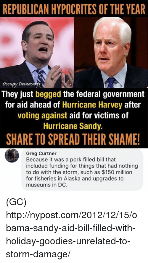 Spreaded: REPUBLICAN HYPOCRITES OF THE YEAR  Occupy Democt  They just begged the federal government  for aid ahead of Hurricane Harvey after  voting against aid for victims of  Hurricane Sandy.  SHARE TO SPREAD THEIR SHAME!  Greg Curtner  Because it was a pork filled bill that  included funding for things that had nothing  to do with the storm, such as $150 million  for fisheries in Alaska and upgrades to  museums in DC. (GC) http://nypost.com/2012/12/15/obama-sandy-aid-bill-filled-with-holiday-goodies-unrelated-to-storm-damage/