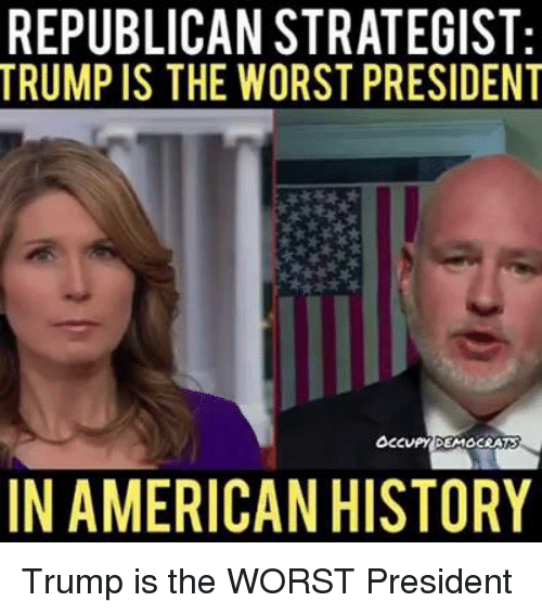 The Worst, American, and History: REPUBLICAN STRATEGIST  TRUMP IS THE WORST PRESIDENT  IN AMERICAN HISTORY Trump is the WORST President