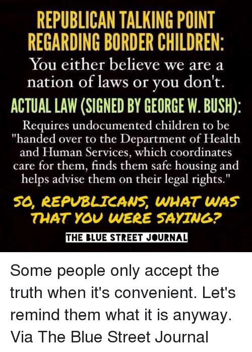 """You Were Saying: REPUBLICAN TALKING POINT  REGARDING BORDER CHILDREN  You either believe we are a  nation of laws or you don't.  ACTUAL LAW (SIGNED BY GEORGE W. BUSH)  Requires undocumented children to be  """"handed over to the Department of Health  and Human Services, which coordinates  care for them, them safe housing and  helps advise them on their legal rights.""""  50, REPUBLICANS, WHAT WAS  THAT YOU WERE SAYING?  THE BLUE STREET JOURNAL Some people only accept the truth when it's convenient. Let's remind them what it is anyway.  Via The Blue Street Journal"""