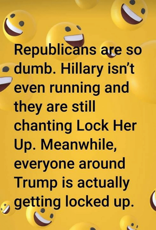 Lock Her Up: Republicans are so  o dumb. Hillary isn't  even running and  they are still  chanting Lock Her  Up. Meanwhile,  everyone around  Trump is actually  getting locked up.