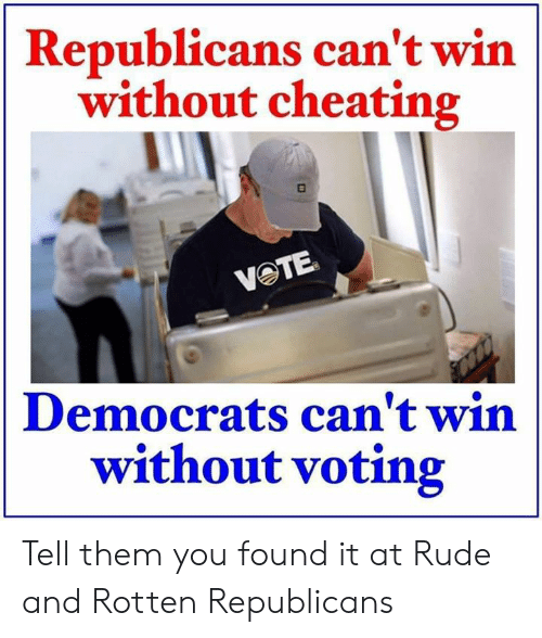 Cheating, Memes, and Rude: Republicans can't win  without cheating  VOTE  Democrats can't win  without voting Tell them you found it at Rude and Rotten Republicans