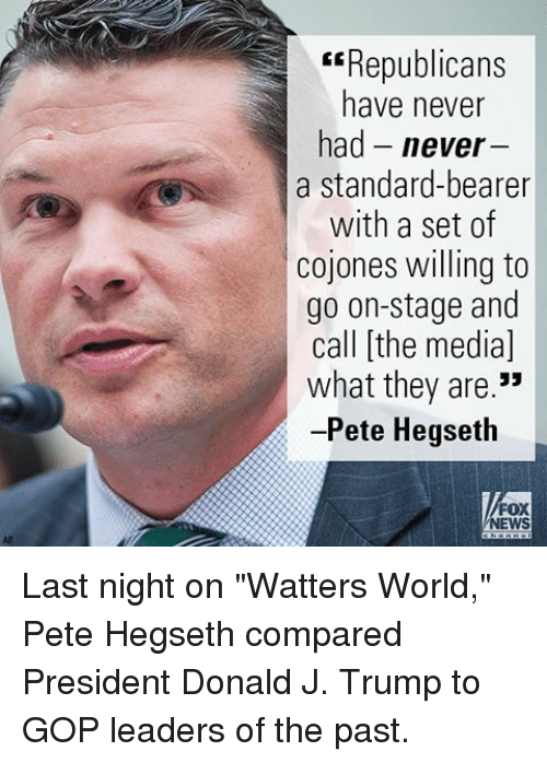 """Peted: Republicans  have never  had never  a standard-bearer  with a set of  cojones willing to  go on-stage and  call [the media]  what they are.""""  -Pete Hegseth  FOX  NEWS Last night on """"Watters World,"""" Pete Hegseth compared President Donald J. Trump to GOP leaders of the past."""