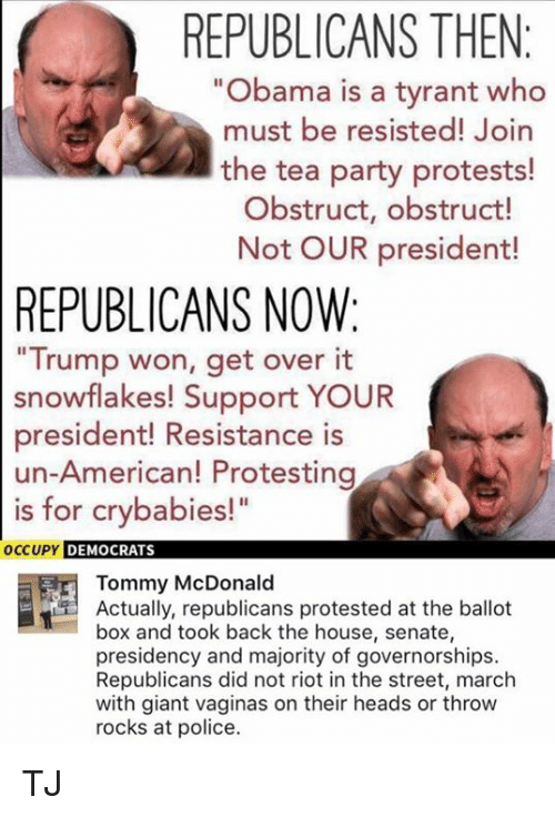 """Trump Won: REPUBLICANS THEN  """"Obama is a tyrant who  must be resisted! Join  the tea party protests!  Obstruct, obstruct!  Not OUR president!  REPUBLICANS NOW:  Trump won, get over it  snowflakes! Support YOUR  president! Resistance is  un-American! Protesting  is for crybabies!""""  OC  CUPY DEMOCRATS  Tommy McDonald  Actually, republicans protested at the ballot  box and took back the house, senate,  presidency and majority of governorships.  Republicans did not riot in the street, march  with giant vaginas on their heads or throw  rocks at police. TJ"""