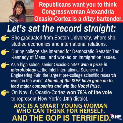 Smartly: Republicans want you to think  Congresswoman Alexandria  Ocasio-Cortez is a ditzy bartender.  Let's set the record straight:  She graduated from Boston University, where she  studied economics and international relations.  During college she interned for Democratic Senator Ted  Kennedy of Mass. and worked on immigration issues  As a high school senior Ocasio-Cortez won a prize in  microbiology at the Intel International Science and  Engineering Fair, the largest pre-college scientific research  event in the world. Alumni of the ISEF have gone on to  lead major companies and win the Nobel Prize.  On Nov. 6, Ocasio-Cortez won 78% of the vote  to represent New York's 14th district  AOC IS A SMART YOUNG WOMAN  WHO CAN THINK FOR HERSELF.  AND THE GOP IS TERRIFIED SHE