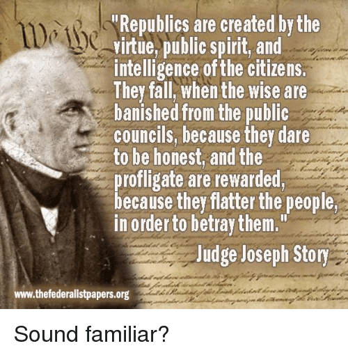 """banishes: """"Republics are created by the  virtue, public spirit, and  intelligence ofthe citizens.  They fall When the wise are  banished from the public  councils, because they dare  to be honest, and the  profligate are rewarded,  because they flatter the people  in order to betray them.""""  Judge Joseph Story  www.thefederalistpapers.org Sound familiar?"""