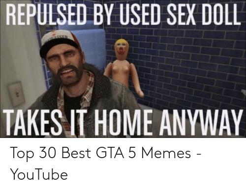 Gta 5 Memes: REPULSED BY USED SEX DOLL  TAKES IT HOME ANYWAY Top 30 Best GTA 5 Memes - YouTube