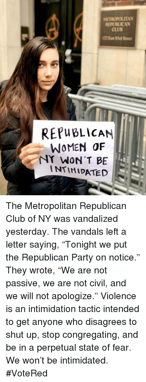 "Club, Party, and Shut Up: REPWBLİCAN  WOMEN OF  NY WON T BE  INTIMIDATED The Metropolitan Republican Club of NY was vandalized yesterday. The vandals left a letter saying, ""Tonight we put the Republican Party on notice."" They wrote, ""We are not passive, we are not civil, and we will not apologize."" Violence is an intimidation tactic intended to get anyone who disagrees to shut up, stop congregating, and be in a perpetual state of fear. We won't be intimidated. #VoteRed"