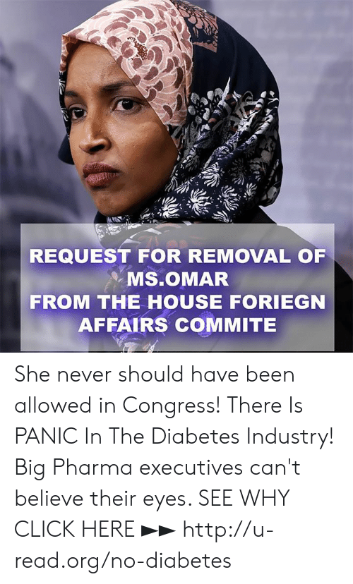 Click, Memes, and Diabetes: REQUEST FOR REMOVAL OF  . Ms.OMAR  FROM THE HOUSE FORIEGN  AFFAIRS COMMITE She never should have been allowed in Congress!  There Is PANIC In The Diabetes Industry! Big Pharma executives can't believe their eyes. SEE WHY CLICK HERE ►► http://u-read.org/no-diabetes