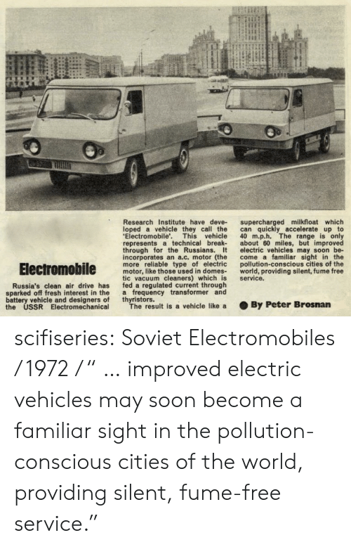 "Motorable: Research Institute have deve- supercharged milkfloat which  loped a vehicle they call the can quickly accelerate up to  Electromobile'. This vehicle 40 m.p.h. The range is only  represents a technical break about 60 miles, but improved  through for the Russians. t electric vehicles may soon be-  incorporates an a.c. motor (the come a familiar sight in the  more reliable type of electric pollution-conscious cities of the  motor, like those used in domes world, providing silent, fume free  tic vacuum cleaners) which is service.  fed a regulated current through  a frequency transformer and  thyristors.  Russia's clean air drive has  sparked off fresh interest in the  battery vehicle and designers of  the USSR Electromechanical  The result is a vehicle like a  . By Peter Brosnan scifiseries:  Soviet Electromobiles / 1972 / "" … improved electric vehicles may soon become a familiar sight in the pollution-conscious cities of the world, providing silent, fume-free service."""
